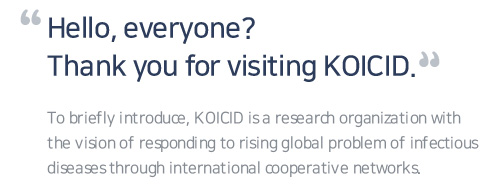 Hello, everyone? Thank you for visiting KOICID. To briefly introduce, KOICID is a research organization with the vision of responding to rising global problem of infectious diseases through international cooperative networks.